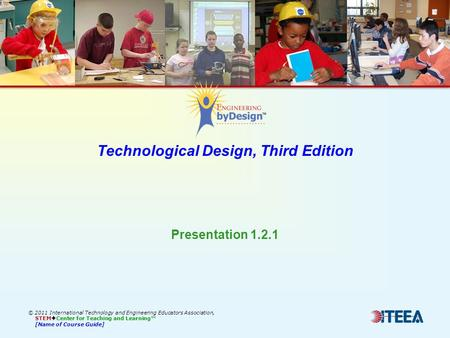 Technological Design, Third Edition © 2011 International Technology and Engineering Educators Association, STEM  Center for Teaching and Learning™ [Name.
