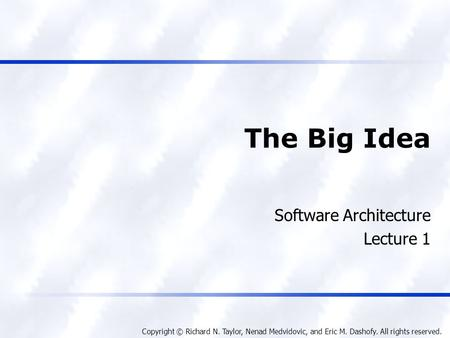 Copyright © Richard N. Taylor, Nenad Medvidovic, and Eric M. Dashofy. All rights reserved. The Big Idea Software Architecture Lecture 1.