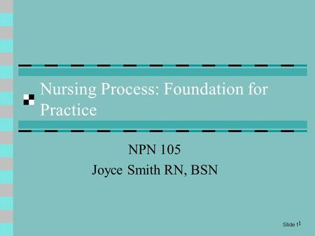 Slide 1 1 Nursing Process: Foundation for Practice NPN 105 Joyce Smith RN, BSN.