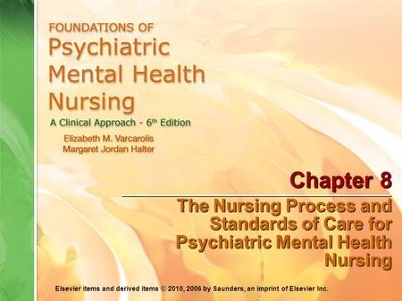 Elsevier items and derived items © 2010, 2006 by Saunders, an imprint of Elsevier Inc. Chapter 8 The Nursing Process and Standards of Care for Psychiatric.