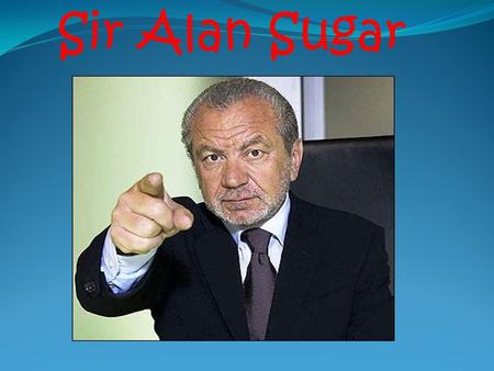 Sir Alan Sugar. Alan Michael Sugar (full name.) Born 24 th March 1947 Alan was born in Hackney- east of London- into a Jewish family. He was born into.