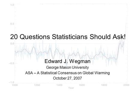 20 Questions Statisticians Should Ask! Edward J. Wegman George Mason University ASA – A Statistical Consensus on Global Warming October 27, 2007.