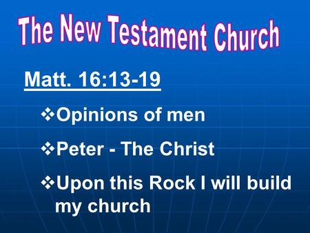 Matt. 16:13-19  Opinions of men  Peter - The Christ  Upon this Rock I will build my church.