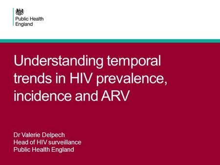 Understanding temporal trends in HIV prevalence, incidence and ARV Dr Valerie Delpech Head of HIV surveillance Public Health England.