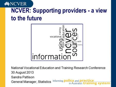 NCVER: Supporting providers - a view to the future National Vocational Education and Training Research Conference 30 August 2013 Sandra Pattison General.