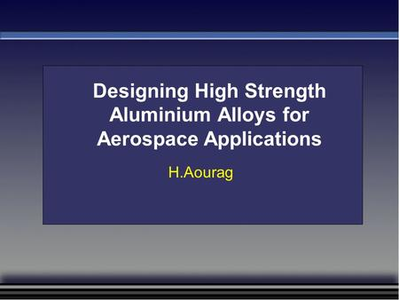 Designing High Strength Aluminium Alloys for Aerospace Applications H.Aourag.