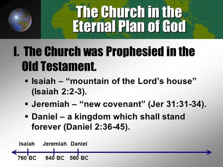 "The Church in the Eternal Plan of God I. The Church was Prophesied in the Old Testament.  Isaiah – ""mountain of the Lord's house"" (Isaiah 2:2-3).  Jeremiah."