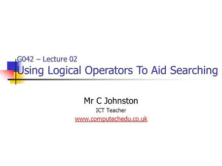 Mr C Johnston ICT Teacher www.computechedu.co.uk G042 – Lecture 02 Using Logical Operators To Aid Searching.