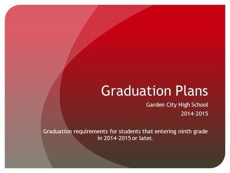 Graduation Plans Garden City High School 2014-2015 Graduation requirements for students that entering ninth grade in 2014-2015 or later.
