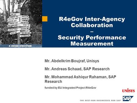 Mr. Abdelkrim Boujraf, Unisys Mr. Andreas Schaad, SAP Research Mr. Mohammad Ashiqur Rahaman, SAP Research funded by EU Integrated Project R4eGov R4eGov.