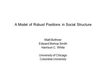 A Model of Robust Positions in Social Structure Matt Bothner Edward Bishop Smith Harrison C. White University of Chicago Columbia University.