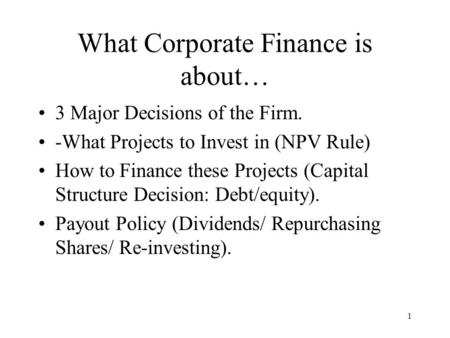 1 What Corporate Finance is about… 3 Major Decisions of the Firm. -What Projects to Invest in (NPV Rule) How to Finance these Projects (Capital Structure.
