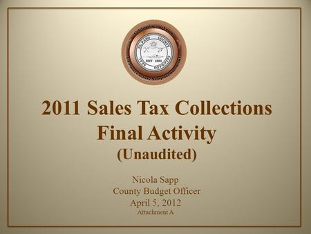 2011 Sales Tax Collections Final Activity (Unaudited) Nicola Sapp County Budget Officer April 5, 2012 Attachment A.
