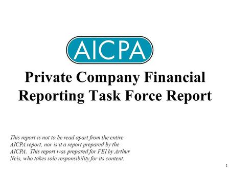 1 Private Company Financial Reporting Task Force Report This report is not to be read apart from the entire AICPA report, nor is it a report prepared by.