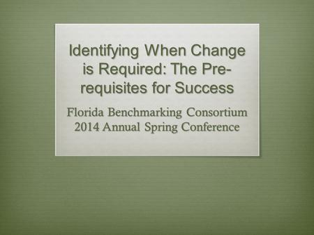 Identifying When Change is Required: The Pre- requisites for Success Florida Benchmarking Consortium 2014 Annual Spring Conference.