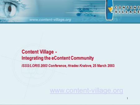 1 Content Village - Integrating the eContent Community ISSS/LORIS 2003 Conference, Hradec Kralove, 25 March 2003 www.content-village.org.
