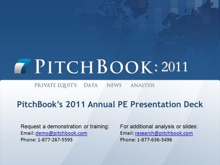 : 2011 PitchBook's 2011 Annual PE Presentation Deck Request a demonstration or training:   Phone: 1-877-267-5593.
