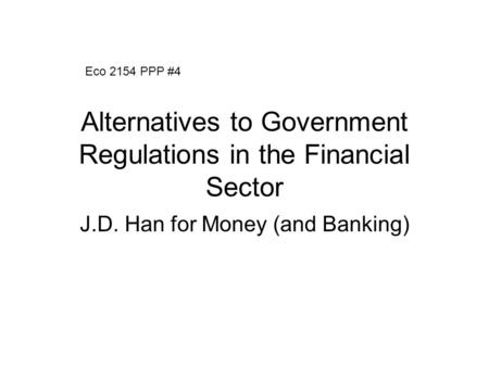 Alternatives to Government Regulations in the Financial Sector J.D. Han for Money (and Banking) Eco 2154 PPP #4.
