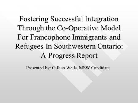 Fostering Successful Integration Through the Co-Operative Model For Francophone Immigrants and Refugees In Southwestern Ontario: A Progress Report Presented.