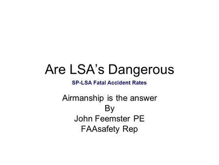 Are LSA's Dangerous Airmanship is the answer By John Feemster PE FAAsafety Rep SP-LSA Fatal Accident Rates.