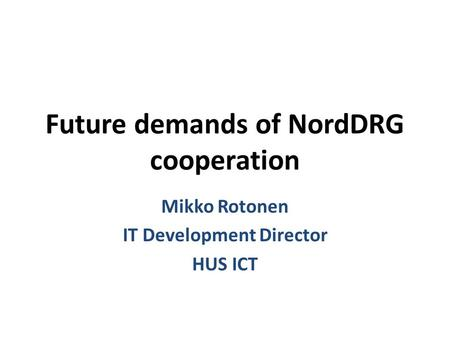 Future demands of NordDRG cooperation Mikko Rotonen IT Development Director HUS ICT.