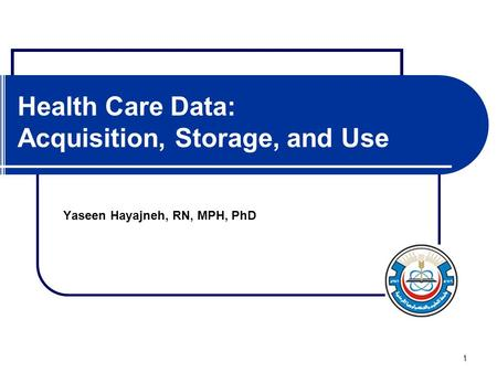 1 Health Care Data: Acquisition, Storage, and Use Yaseen Hayajneh, RN, MPH, PhD.