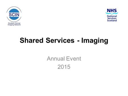Shared Services - Imaging Annual Event 2015. NHS Boards Chief Executives' Group 14 January 2015 Shaping the future of shared services for NHS Scotland: