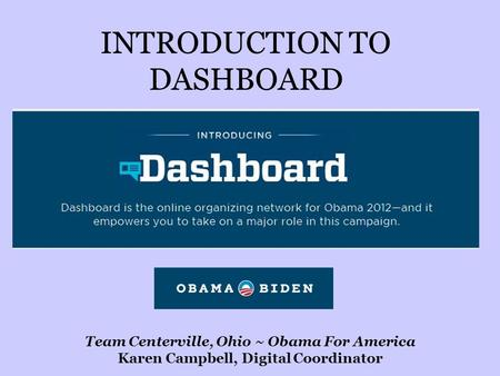 INTRODUCTION TO DASHBOARD Team Centerville, Ohio ~ Obama For America Karen Campbell, Digital Coordinator.