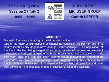 BROOKLYN 3 MRI USER GROUP Gareth LEEPER Sat 31 st Aug 2013 Session 2 / Talk 2 10:55 – 11:06 ABSTRACT Magnetic Resonance Imaging of the Hip under traction.