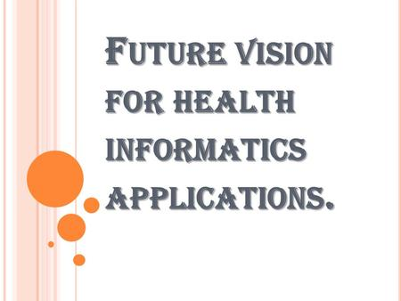F UTURE VISION FOR HEALTH INFORMATICS APPLICATIONS.