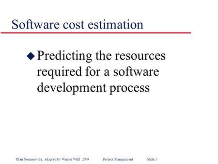 ©Ian Sommerville, adapted by Werner Wild 2004Project Management Slide 1 Software cost estimation u Predicting the resources required for a software development.