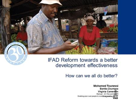 IFAD Reform towards a better development effectiveness How can we all do better? Mohamed Tounessi Bamba Zoumana Virginia Cameroon Retreat 4-5 November.