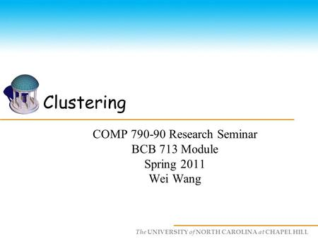 The UNIVERSITY of NORTH CAROLINA at CHAPEL HILL Clustering COMP 790-90 Research Seminar BCB 713 Module Spring 2011 Wei Wang.
