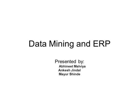 Data Mining and ERP Presented by: Abhineet Malviya Ankesh Jindal Mayur Shinde.