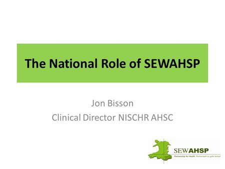 The National Role of SEWAHSP Jon Bisson Clinical Director NISCHR AHSC.