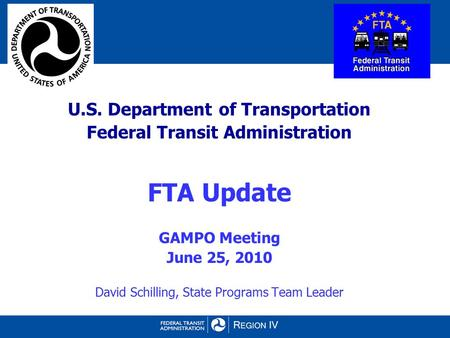 U.S. Department of Transportation Federal Transit Administration FTA Update GAMPO Meeting June 25, 2010 David Schilling, State Programs Team Leader.