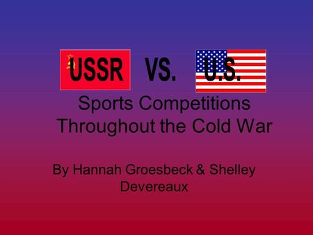 Sports Competitions Throughout the Cold War By Hannah Groesbeck & Shelley Devereaux.