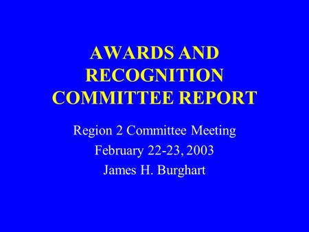 AWARDS AND RECOGNITION COMMITTEE REPORT Region 2 Committee Meeting February 22-23, 2003 James H. Burghart.
