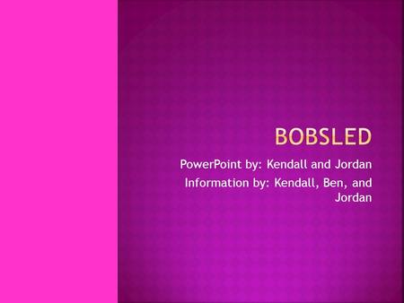 PowerPoint by: Kendall and Jordan Information by: Kendall, Ben, and Jordan.