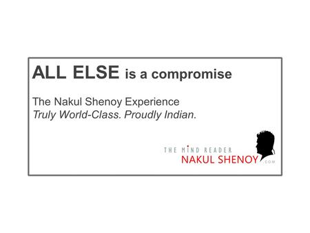 The Nakul Shenoy Experience Truly World-Class. Proudly Indian. ALL ELSE is a compromise.