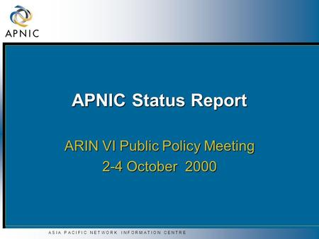 A S I A P A C I F I C N E T W O R K I N F O R M A T I O N C E N T R E APNIC Status Report ARIN VI Public Policy Meeting 2-4 October 2000.