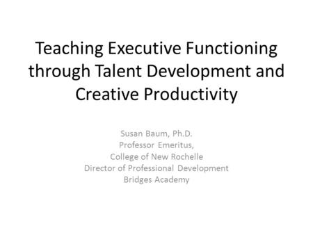 Teaching Executive Functioning through Talent Development and Creative Productivity Susan Baum, Ph.D. Professor Emeritus, College of New Rochelle Director.