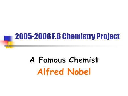 2005-2006 F.6 Chemistry Project A Famous Chemist Alfred Nobel.
