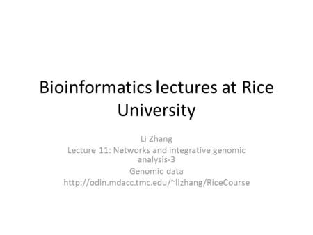 Bioinformatics lectures at Rice University Li Zhang Lecture 11: Networks and integrative genomic analysis-3 Genomic data