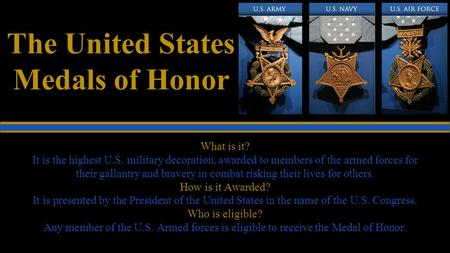 The United States Medals of Honor What is it? It is the highest U.S. military decoration, awarded to members of the armed forces for their gallantry and.
