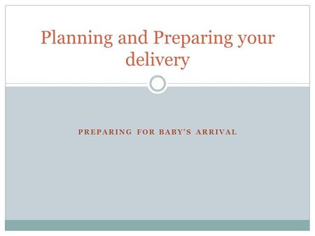 PREPARING FOR BABY'S ARRIVAL Planning and Preparing your delivery.