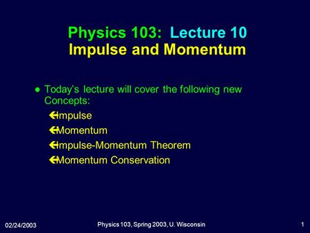 02/24/2003 Physics 103, Spring 2003, U. Wisconsin1 Physics 103: Lecture 10 Impulse and Momentum l Today's lecture will cover the following new Concepts: