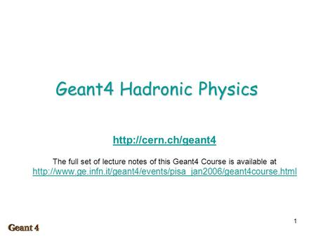 1 Geant4 Hadronic Physics  The full set of lecture notes of this Geant4 Course is available at