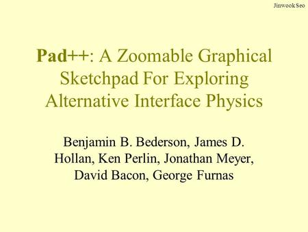 Jinwook Seo Pad++: A Zoomable Graphical Sketchpad For Exploring Alternative Interface Physics Benjamin B. Bederson, James D. Hollan, Ken Perlin, Jonathan.
