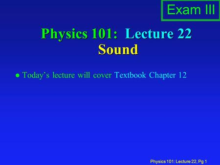 Physics 101: Lecture 22, Pg 1 Physics 101: Lecture 22 Sound l Today's lecture will cover Textbook Chapter 12 Exam III.
